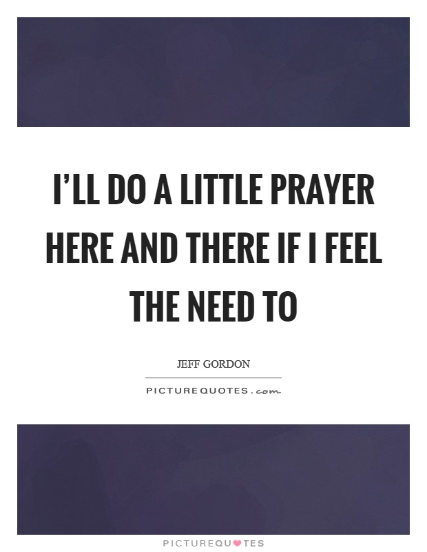 I'll do a little prayer here and there if I feel the need to Picture Quote #1