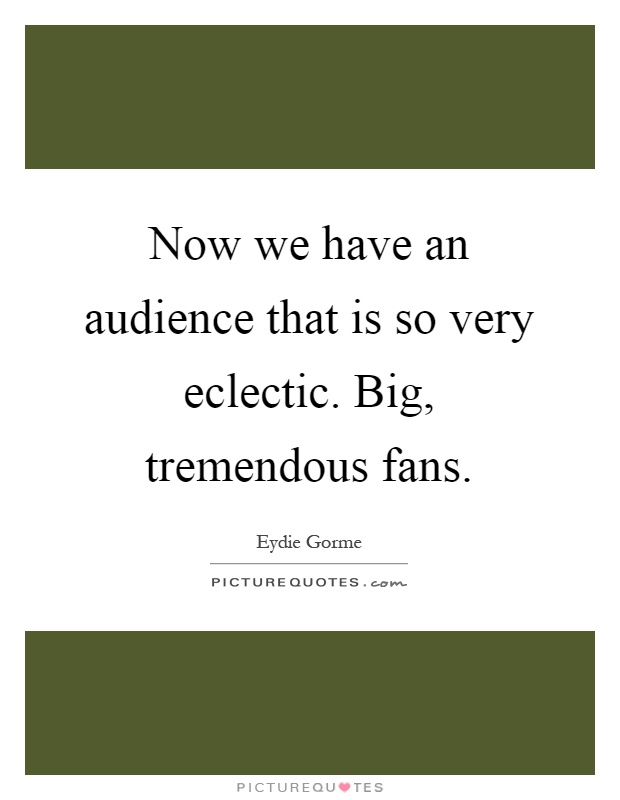 Now we have an audience that is so very eclectic. Big, tremendous fans Picture Quote #1