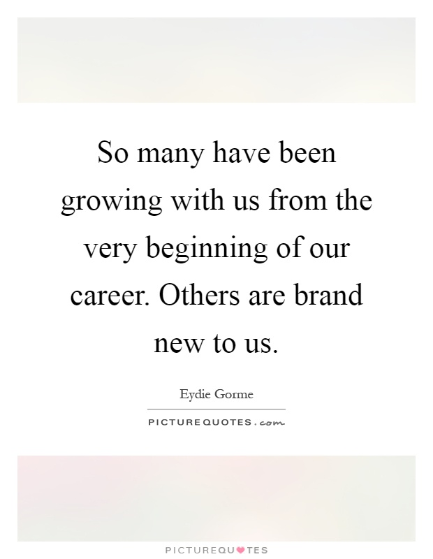 So many have been growing with us from the very beginning of our career. Others are brand new to us Picture Quote #1