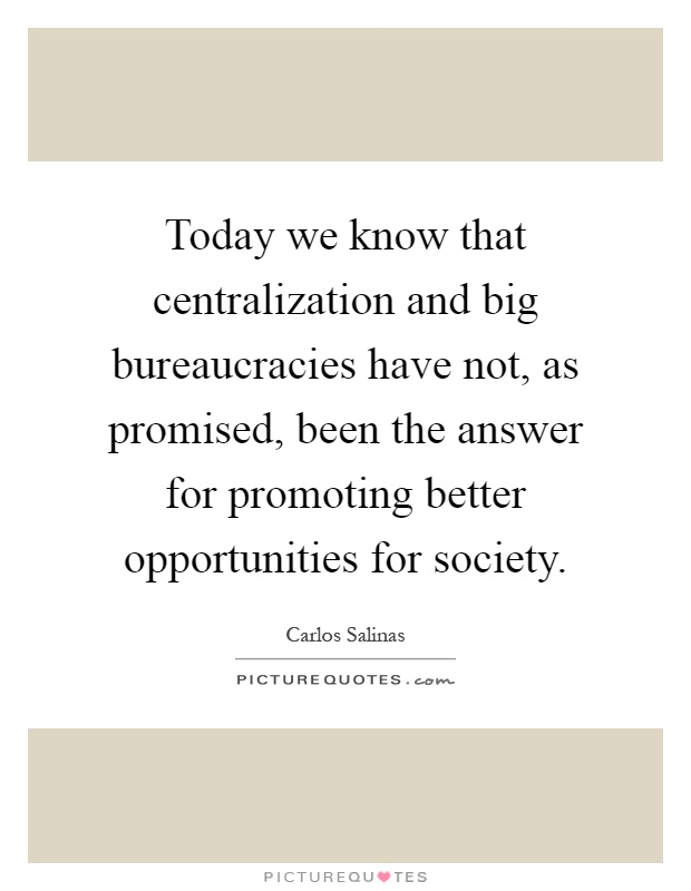 Today we know that centralization and big bureaucracies have not, as promised, been the answer for promoting better opportunities for society Picture Quote #1