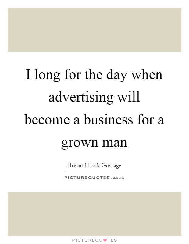 I long for the day when advertising will become a business for a grown man Picture Quote #1