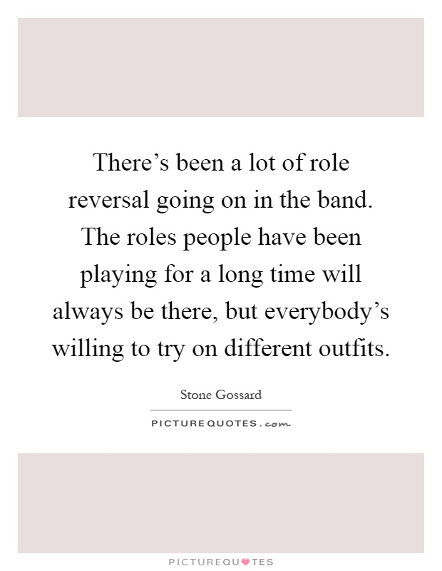 There's been a lot of role reversal going on in the band. The roles people have been playing for a long time will always be there, but everybody's willing to try on different outfits Picture Quote #1