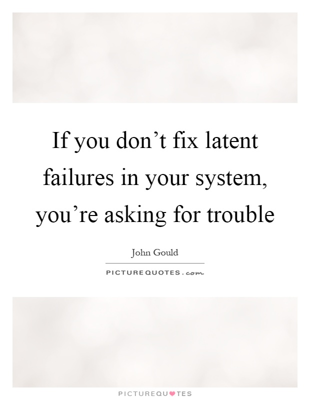 If you don't fix latent failures in your system, you're asking for trouble Picture Quote #1