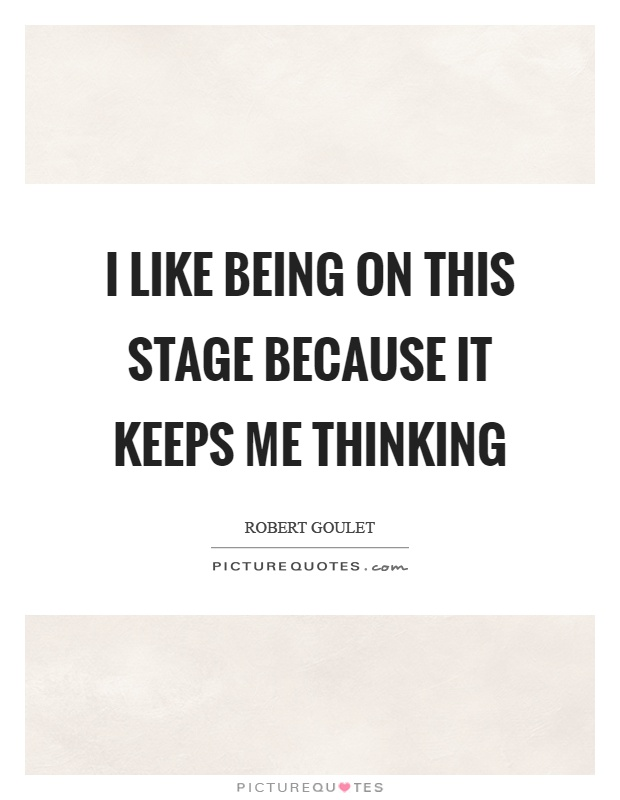 I like being on this stage because it keeps me thinking Picture Quote #1