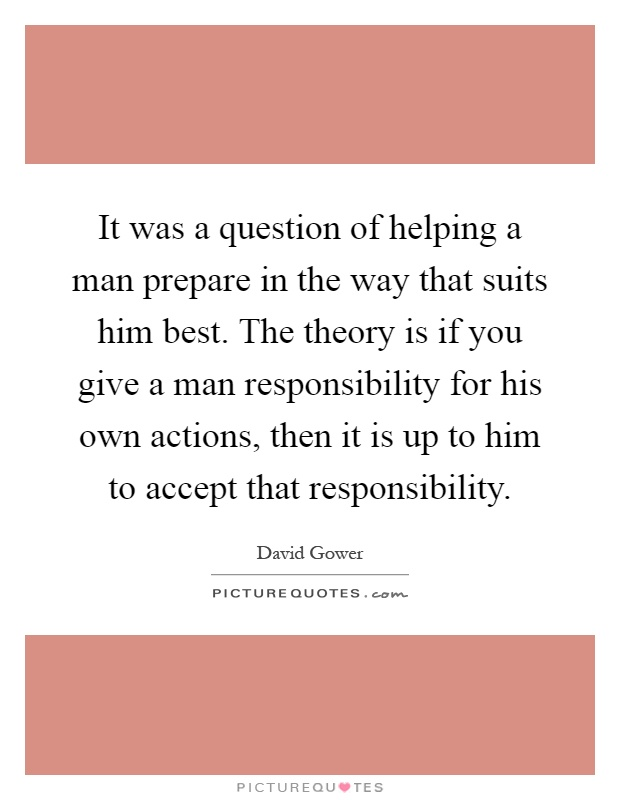 It was a question of helping a man prepare in the way that suits him best. The theory is if you give a man responsibility for his own actions, then it is up to him to accept that responsibility Picture Quote #1