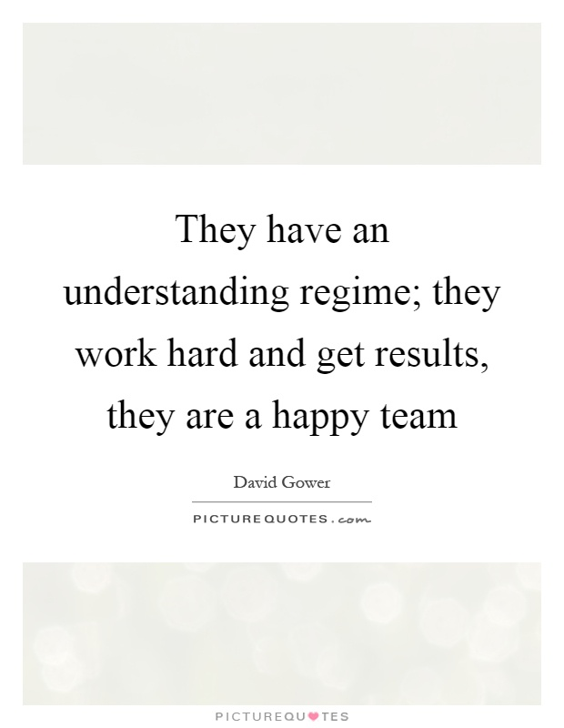 They have an understanding regime; they work hard and get results, they are a happy team Picture Quote #1