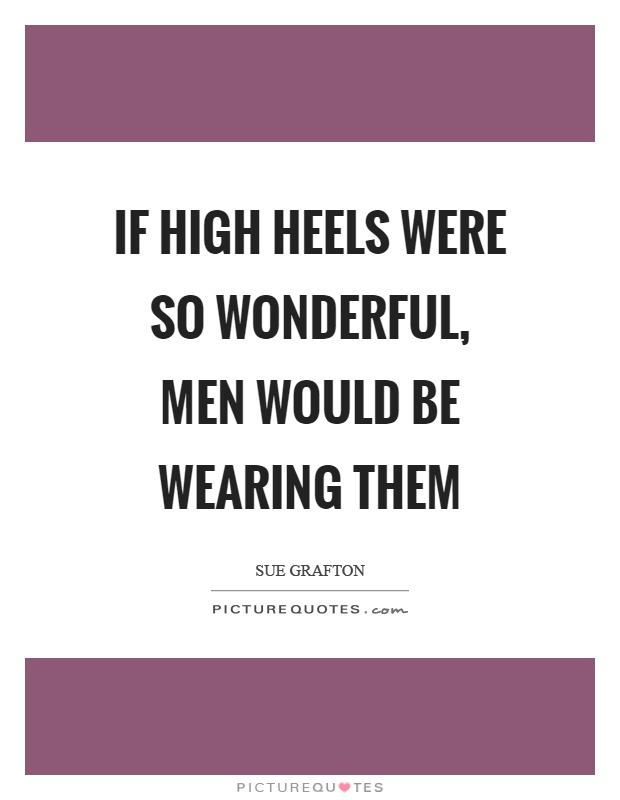 If high heels were so wonderful, men would be wearing them Picture Quote #1
