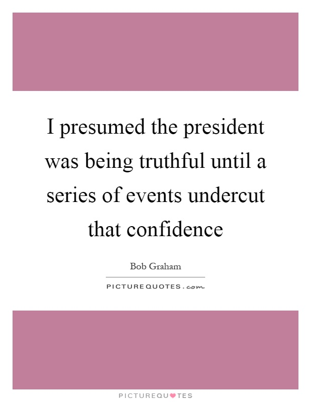 I presumed the president was being truthful until a series of events undercut that confidence Picture Quote #1