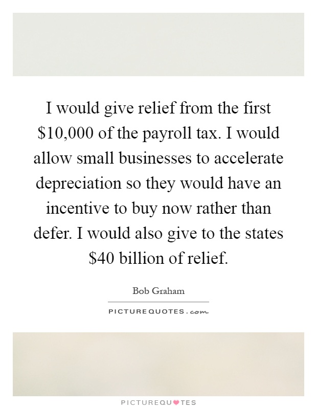I would give relief from the first $10,000 of the payroll tax. I would allow small businesses to accelerate depreciation so they would have an incentive to buy now rather than defer. I would also give to the states $40 billion of relief Picture Quote #1