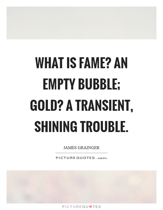 What is fame? An empty bubble; gold? A transient, shining trouble Picture Quote #1
