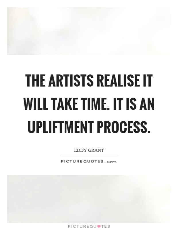 The artists realise it will take time. It is an upliftment process Picture Quote #1