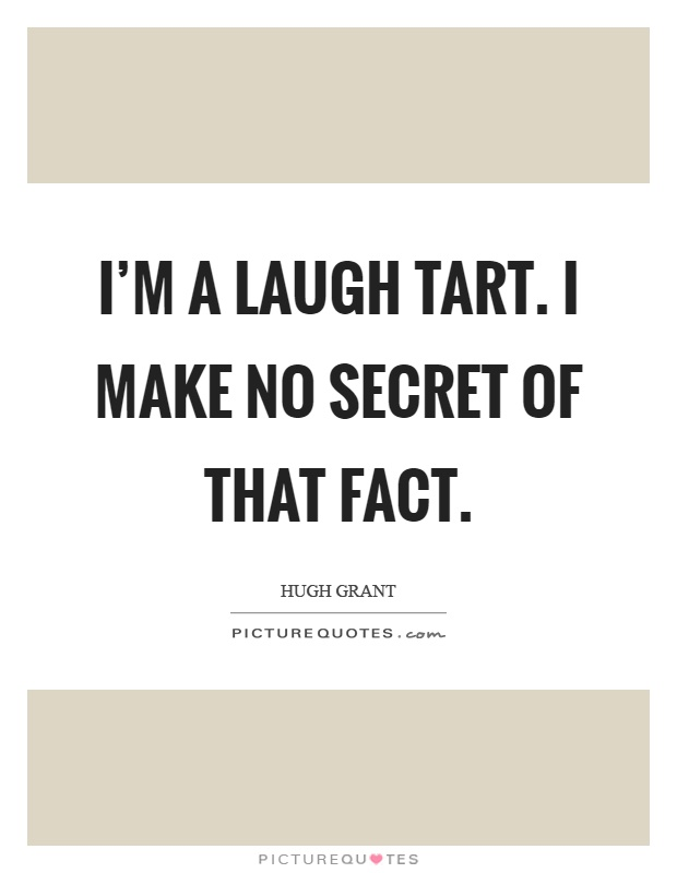I'm a laugh tart. I make no secret of that fact Picture Quote #1