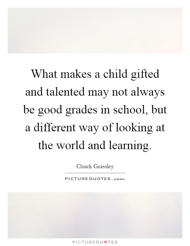 What makes a child gifted and talented may not always be good grades in school, but a different way of looking at the world and learning Picture Quote #1