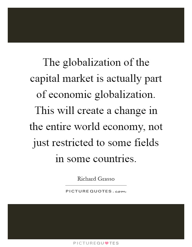 The globalization of the capital market is actually part of economic globalization. This will create a change in the entire world economy, not just restricted to some fields in some countries Picture Quote #1
