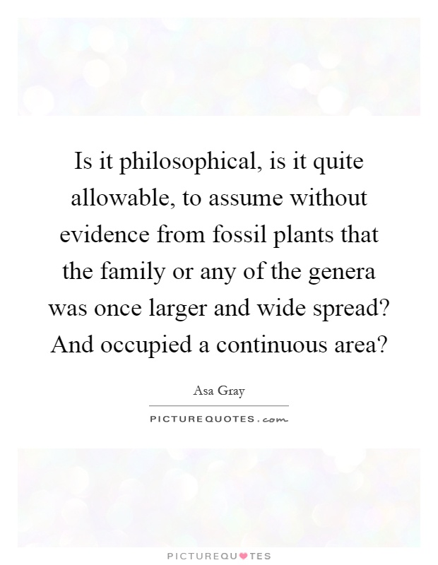 Is it philosophical, is it quite allowable, to assume without evidence from fossil plants that the family or any of the genera was once larger and wide spread? And occupied a continuous area? Picture Quote #1