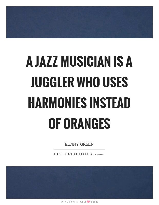 A jazz musician is a juggler who uses harmonies instead of oranges Picture Quote #1