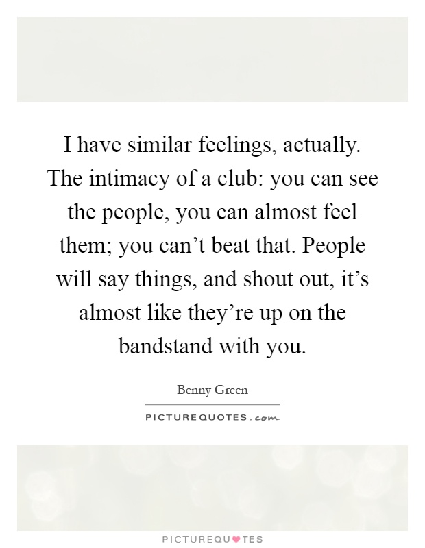 I have similar feelings, actually. The intimacy of a club: you can see the people, you can almost feel them; you can't beat that. People will say things, and shout out, it's almost like they're up on the bandstand with you Picture Quote #1