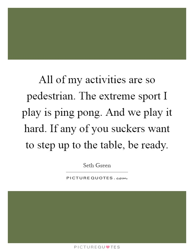 All of my activities are so pedestrian. The extreme sport I play is ping pong. And we play it hard. If any of you suckers want to step up to the table, be ready Picture Quote #1