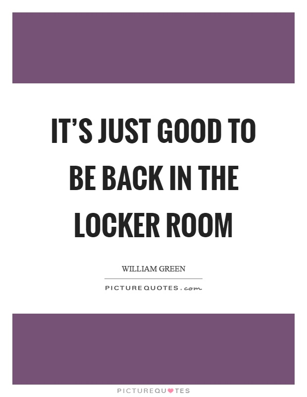 It's just good to be back in the locker room Picture Quote #1