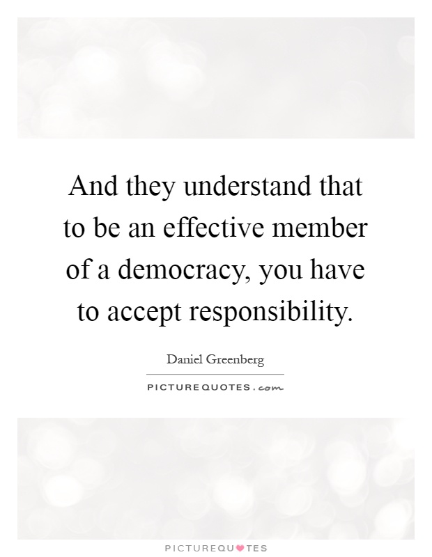 And they understand that to be an effective member of a democracy, you have to accept responsibility Picture Quote #1
