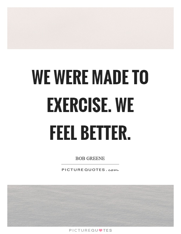We were made to exercise. We feel better Picture Quote #1