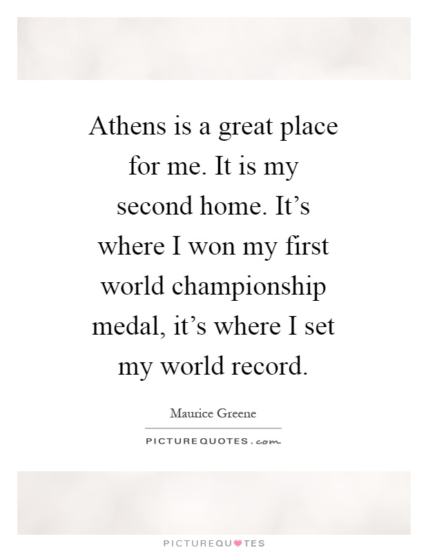 Athens is a great place for me. It is my second home. It's where I won my first world championship medal, it's where I set my world record Picture Quote #1