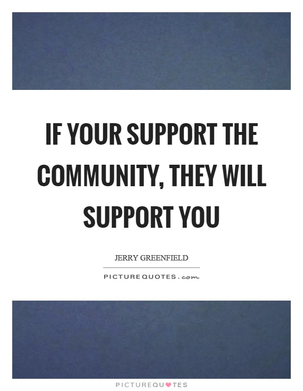 If your support the community, they will support you Picture Quote #1