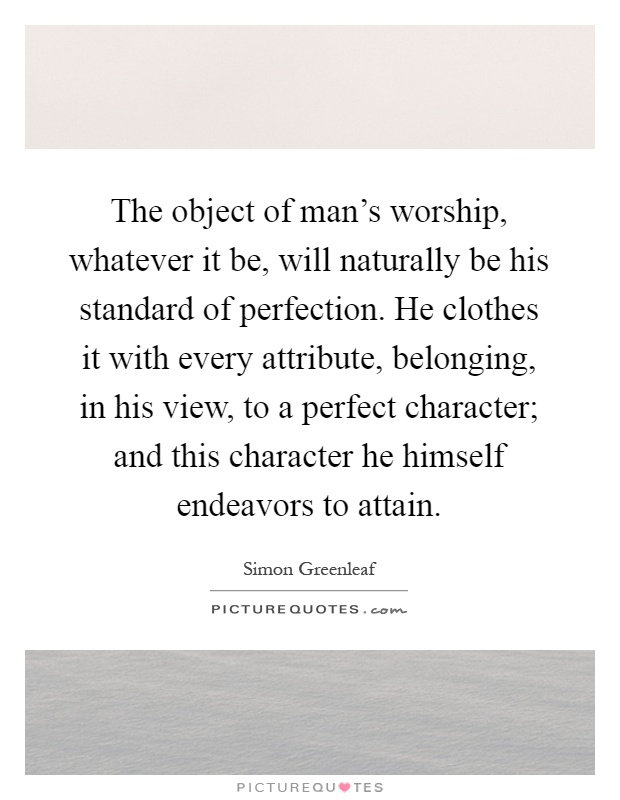 The object of man's worship, whatever it be, will naturally be his standard of perfection. He clothes it with every attribute, belonging, in his view, to a perfect character; and this character he himself endeavors to attain Picture Quote #1