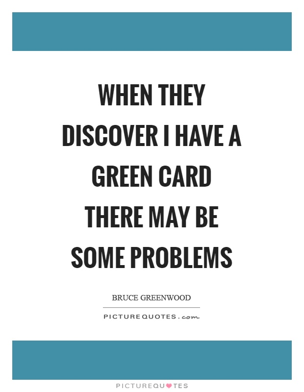 When they discover I have a green card there may be some problems Picture Quote #1