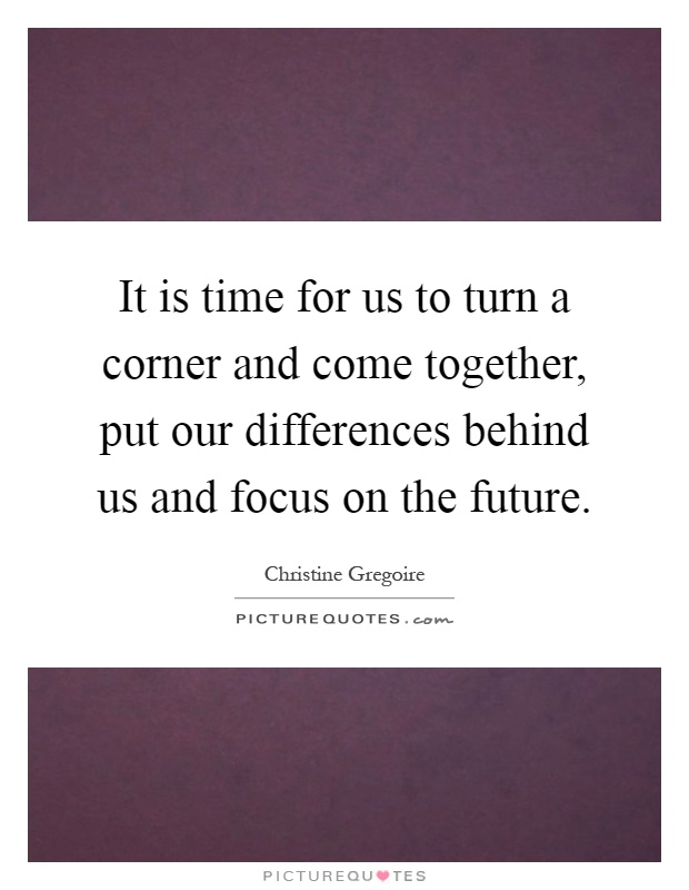 It is time for us to turn a corner and come together, put our differences behind us and focus on the future Picture Quote #1