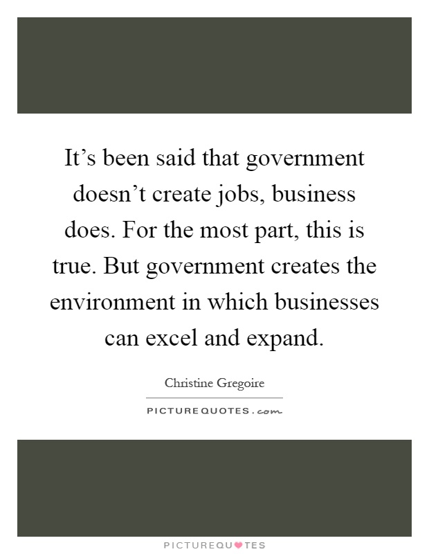 It's been said that government doesn't create jobs, business does. For the most part, this is true. But government creates the environment in which businesses can excel and expand Picture Quote #1