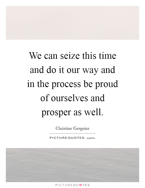 We can seize this time and do it our way and in the process be proud of ourselves and prosper as well Picture Quote #1