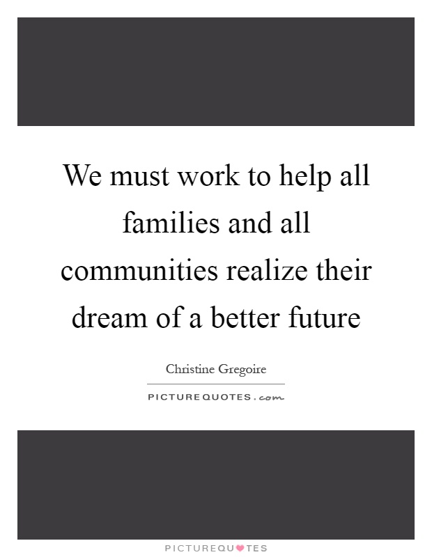 We must work to help all families and all communities realize their dream of a better future Picture Quote #1