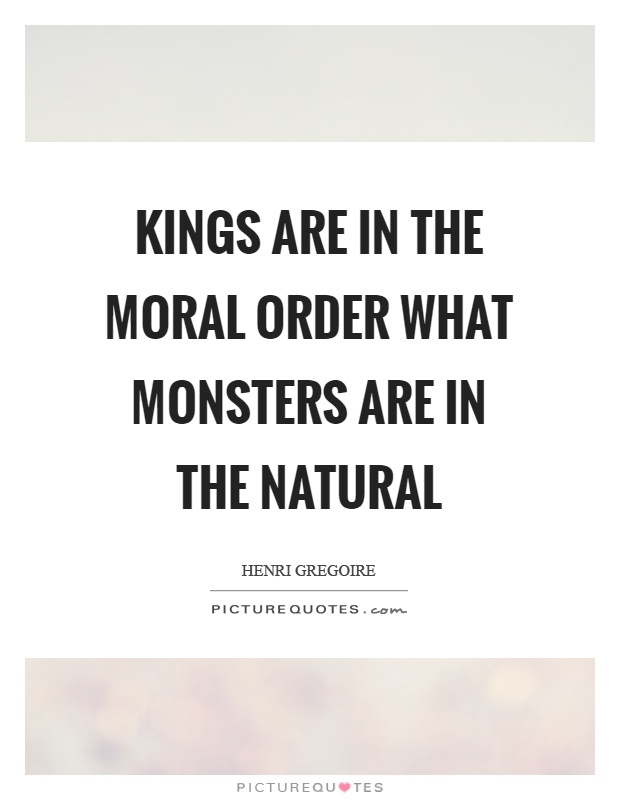 Kings are in the moral order what monsters are in the natural Picture Quote #1