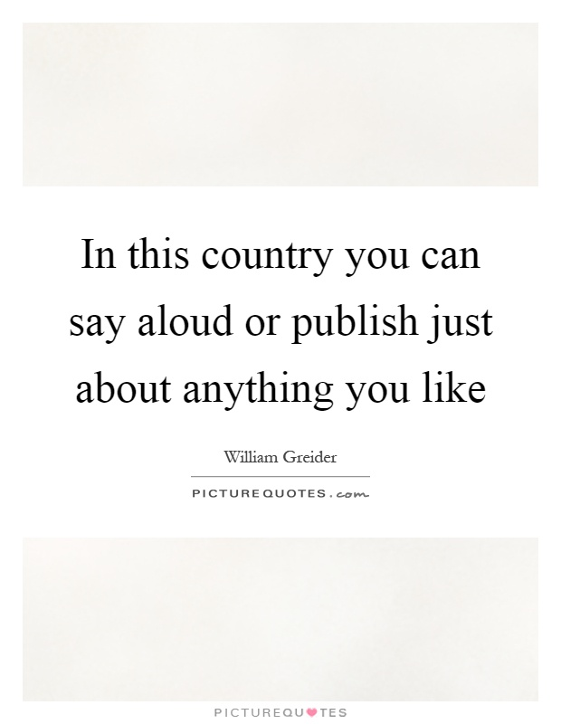 In this country you can say aloud or publish just about anything you like Picture Quote #1
