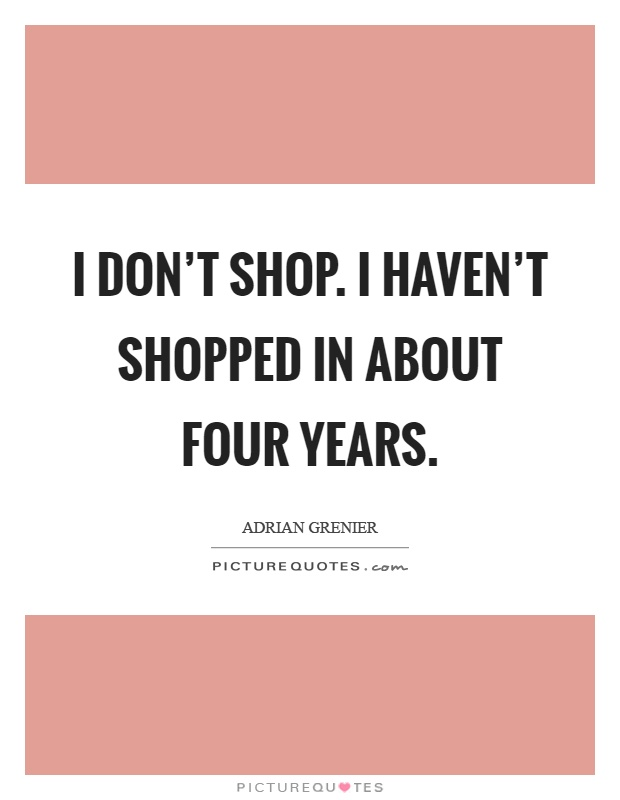 I don't shop. I haven't shopped in about four years Picture Quote #1