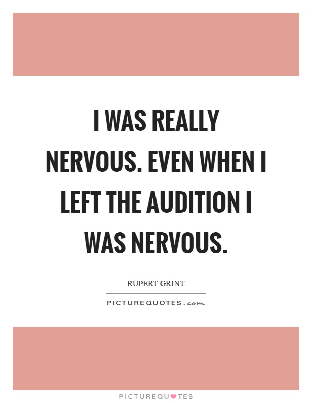 I was really nervous. Even when I left the audition I was nervous Picture Quote #1