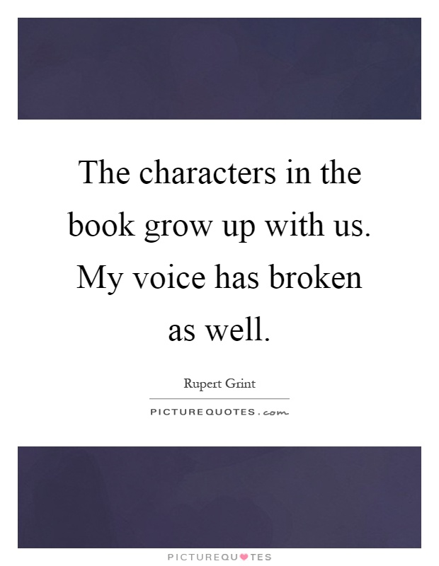The characters in the book grow up with us. My voice has broken as well Picture Quote #1