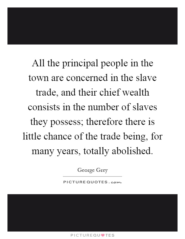 All the principal people in the town are concerned in the slave trade, and their chief wealth consists in the number of slaves they possess; therefore there is little chance of the trade being, for many years, totally abolished Picture Quote #1