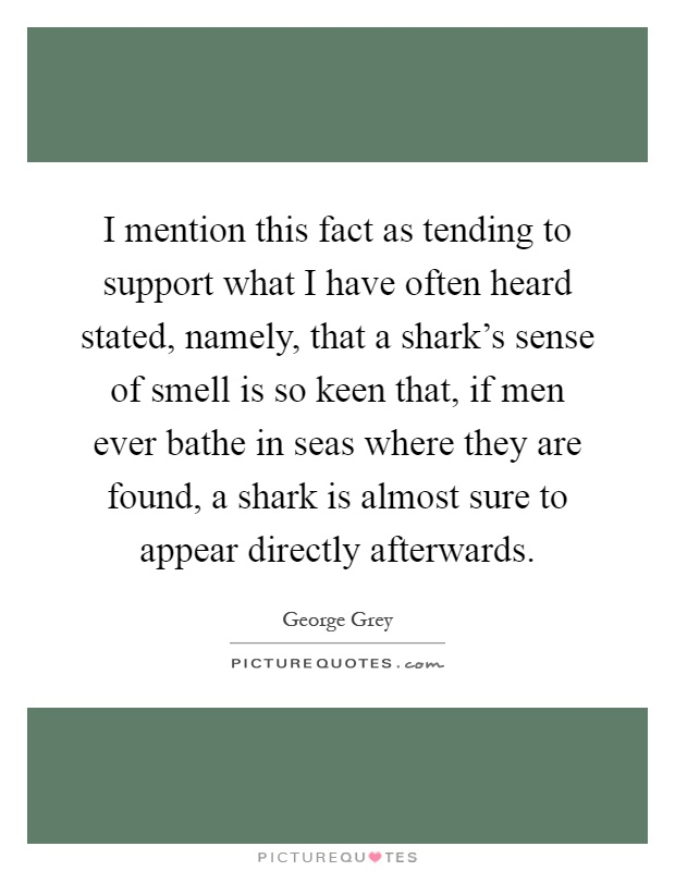 I mention this fact as tending to support what I have often heard stated, namely, that a shark's sense of smell is so keen that, if men ever bathe in seas where they are found, a shark is almost sure to appear directly afterwards Picture Quote #1
