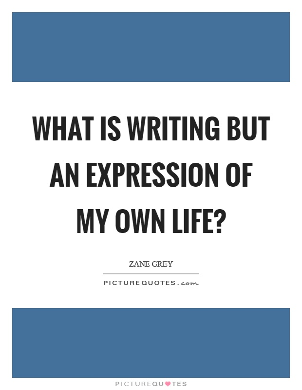 What is writing but an expression of my own life? Picture Quote #1