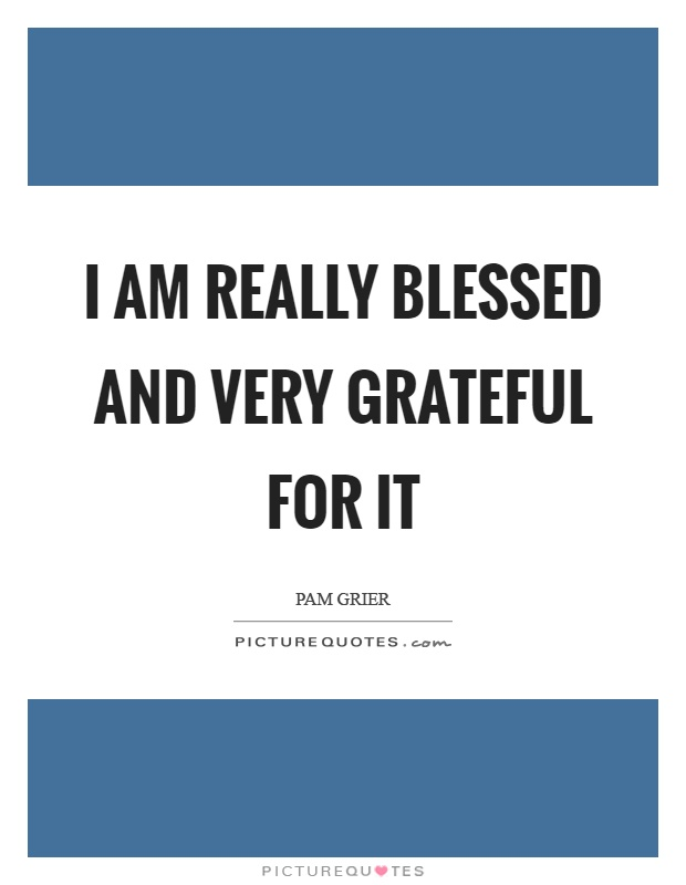 I am really blessed and very grateful for it Picture Quote #1