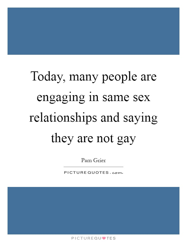 Today, many people are engaging in same sex relationships and saying they are not gay Picture Quote #1