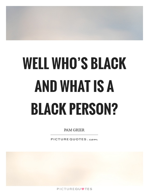 Well who's black and what is a black person? Picture Quote #1
