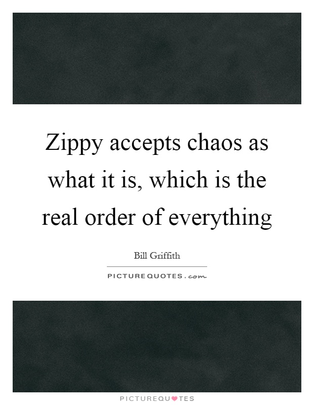 Zippy accepts chaos as what it is, which is the real order of everything Picture Quote #1