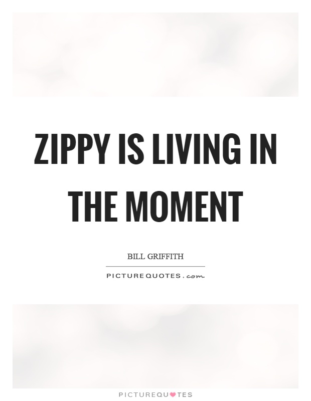 Zippy is living in the moment Picture Quote #1
