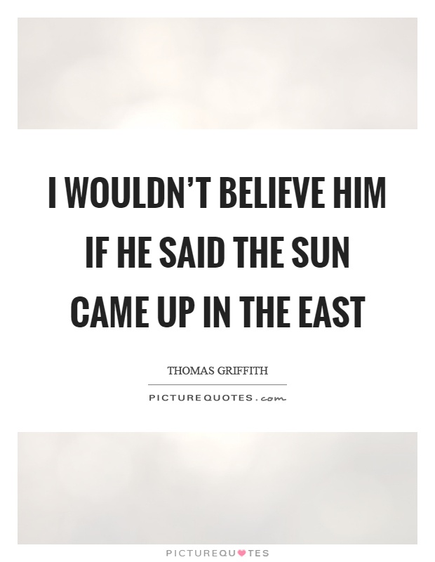 I wouldn't believe him if he said the sun came up in the east Picture Quote #1