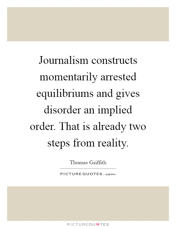 Journalism constructs momentarily arrested equilibriums and gives disorder an implied order. That is already two steps from reality Picture Quote #1
