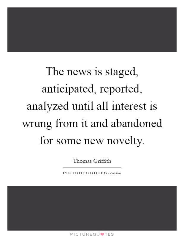 The news is staged, anticipated, reported, analyzed until all interest is wrung from it and abandoned for some new novelty Picture Quote #1