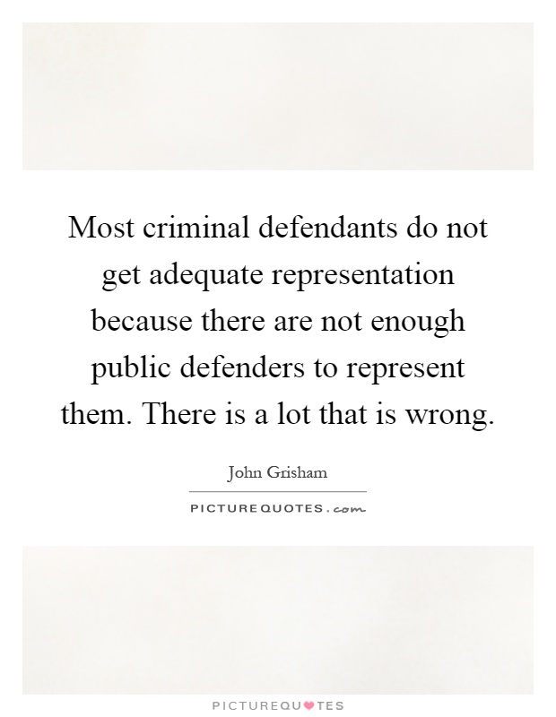 Most criminal defendants do not get adequate representation because there are not enough public defenders to represent them. There is a lot that is wrong Picture Quote #1